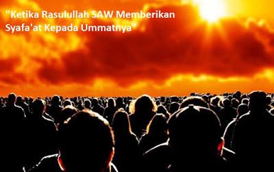 Ketika Rasulullah SAW  Memberikan Syafa'at kepada Ummatnya di Hari Kiamat