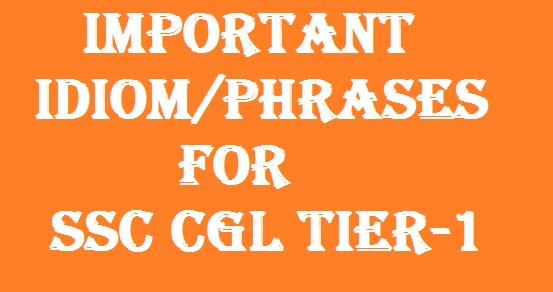 Important Idiom and Phrases for SSC CGL Tier-1 Exam with Explanation