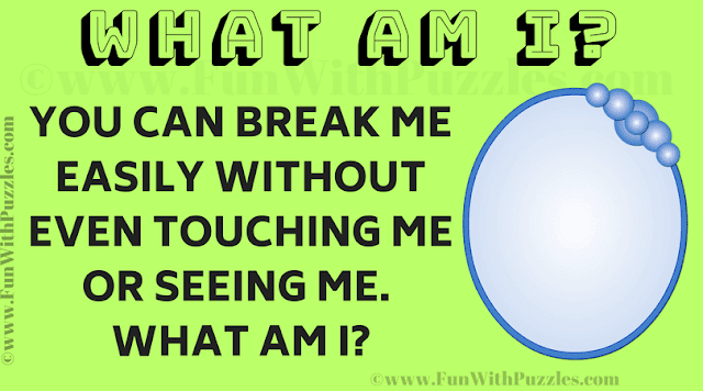 You can break me easily without even touching me or seeing me.  What am I?