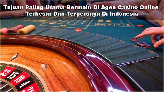 Tujuan Paling Utama Bermain Di Agen Casino Online Terbesar Dan Terpercaya Di Indonesia