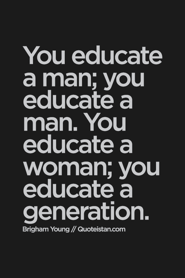 essay on if you educate a boy you educate an individual but if you educate a girl you educate the wh If you educate a boy, you educate a person, but if you educate a girl, you educate a family and benefit an entire community.
