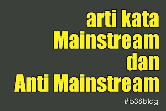 Arti Kata Mainstream dan Anti Mainstream Dalam Bahasa Gaul