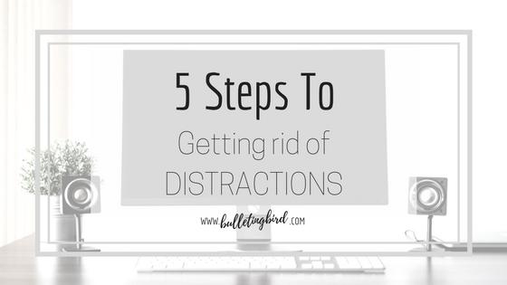 PRODUCTIVITY SERIES: 1: 5 Steps To Getting Rid Of Distraction