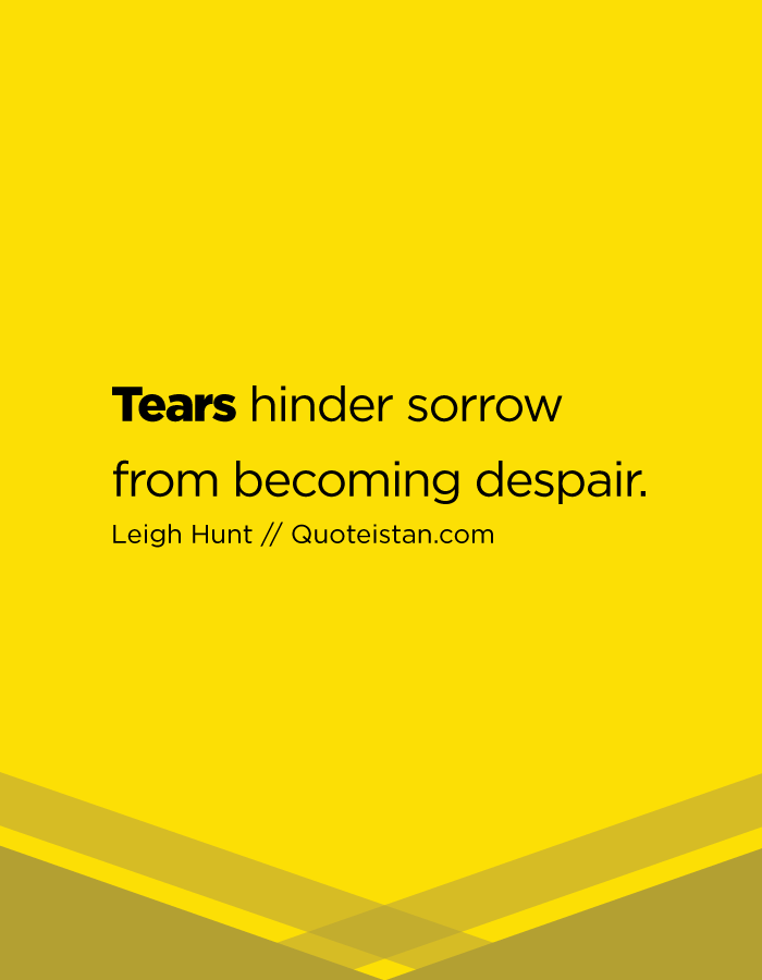 Tears hinder sorrow from becoming despair.