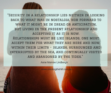 Security in a relationship lies neither in looking back to what it was in nostalgia, nor forward to what it might be in dread or anticipation