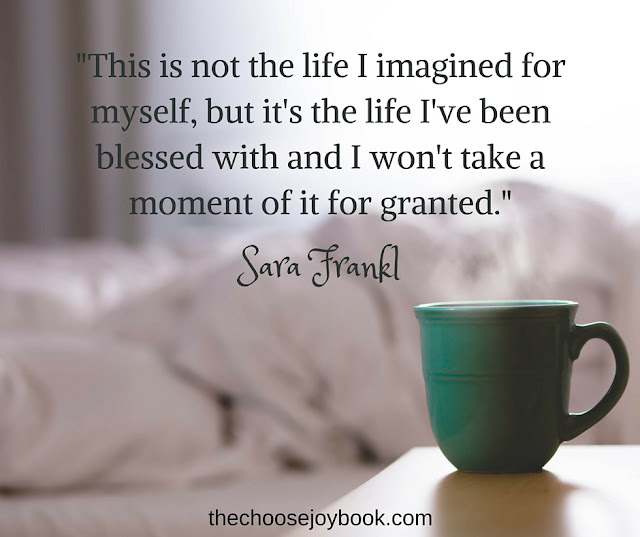 """This is not the life I imagined for myself, but it's the life I've been blessed with and I won't take a moment of it for granted."" - Sara Frankl"
