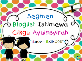 segmen: bloglist istimewa cikgu ayuinsyirah (11DISEMBER2017) - TAMAT