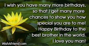 Happy Birthday wishes for brother: i wish you have more birthdays, so that get many more chances