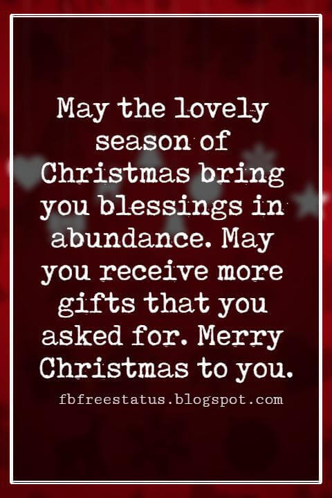 Christmas Blessings, May the lovely season of Christmas bring you blessings in abundance. May you receive more gifts that you asked for. Merry Christmas to you.