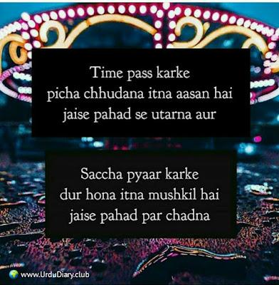 Time pass karke picha chhudana itna aasan hai jaise pahad se utarna aur  Saccha pyaar karke dur hona itna mushkil hai jaise pahad par chadna