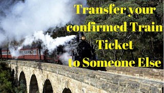 Transfer your confirmed Train Ticket to Someone Else