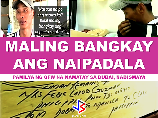 "The family of the OFW who died last November 2016 in Dubai, were dismayed when the supposed remains of the OFW came and it wasn't even her. An unknown remains, suspected to be an Indonesian national does not in anyway match with the identity of Febie Layug Guzman who died in Dubai due to heart attack. Eduardo, the husband, said the body is much smaller that his wife's build. The funeral service said that the reference number and the name written on the casket is correct.However, when they opened it, they found a body of a different person and the family was sure that it was not Febie. The representative of the funeral service said that the casket was not allowed to be opened and the basis that it was the OFW was the informations on the papers which matched the informations written outside the box.        A representative of the DFA Assistant came and coordinated with the family but refused to give any statements in front of the camera but the report said that they are investigating the matter.  The family cried justice  for the double grievance they went through due to the mistakenly switched remains of their loved one, reiterating that the authorities must be very sure in shipping and sending remains to the family as it is no joke for the feelings of the bereaved family.  The body will be preserved by placing dry ice all over and they will transfer it to a different funeral parlor with freezer so that the body will not be perished while waiting for the resolution from the authorities. RECOMMENDED:  ASEAN LEADERS TO CREATE PROTECTION RULES FOR MIGRANT WORKERS  OFW GETS HARSH WORDS FROM OWN BROTHER  10 TIPS ON HOW TO SPOT A FAKE NEWS  BEFORE YOU GET MARRIED,BE AWARE OF THIS  ISRAEL TO HIRE HUNDREDS OF FILIPINOS FOR HOTEL JOBS  MALLS WITH OSSCO AND OTHER GOVERNMENT SERVICES  DOMESTIC ABUSE EXPOSED ON SOCIAL MEDIA  HSW IN KUWAIT: NO SALARY FOR 9 YEARS  DEATH COMPENSATION FOR SAUDI EXPATS  ON JAKATIA PAWA'S EXECUTION: ""WE DID EVERYTHING.."" -DFA  BELLO ASSURES DECISION ON MORATORIUM MAY COME OUT ANYTIME SOON  SEN. JOEL VILLANUEVA  SUPPORTS DEPLOYMENT BAN ON HSWS IN KUWAIT  AT LEAST 71 OFWS ON DEATH ROW ABROAD  DEPLOYMENT MORATORIUM, NOW! -OFW GROUPS  BE CAREFUL HOW YOU TREAT YOUR HSWS  PRESIDENT DUTERTE WILL VISIT UAE AND KSA, HERE'S WHY  MANPOWER AGENCIES AND RECRUITMENT COMPANIES TO BE HIT DIRECTLY BY HSW DEPLOYMENT MORATORIUM IN KUWAIT  UAE TO START IMPLEMENTING 5%VAT STARTING 2018  REMEMBER THIS 7 THINGS IF YOU ARE APPLYING FOR HOUSEKEEPING JOB IN JAPAN  KENYA , THE LEAST TOXIC COUNTRY IN THE WORLD; SAUDI ARABIA, MOST TOXIC  ""JUNIOR CITIZEN ""  BILL TO BENEFIT POOR FAMILIES"