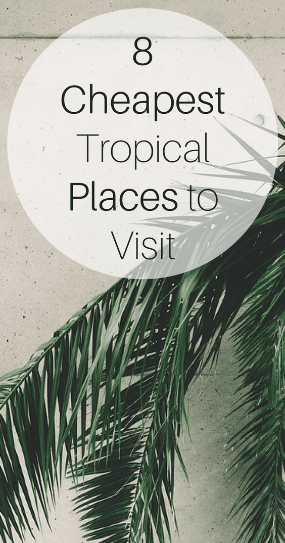 8 Cheapest Tropical Places to Visit in 2018