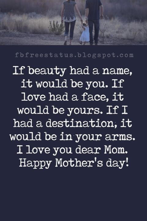 mothers day card messages, If beauty had a name, it would be you. If love had a face, it would be yours. If I had a destination, it would be in your arms. I love you dear Mom. Happy Mother's day!