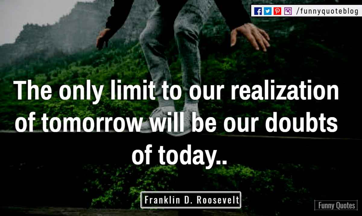 """The only limit to our realization of tomorrow will be our doubts of today."" ― Franklin D. Roosevelt Quote"