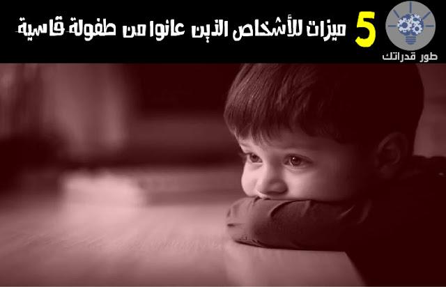 5 ميزات للأشخاص الذين عانوا من طفولة قاسية