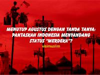 """Menutup Agustus Dengan Tanda Tanya: Pantaskah Indonesia Menyandang Status """"Merdeka""""?"""