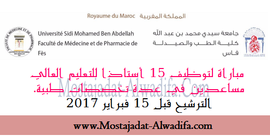 كلية الطب والصيدلة فاس مباراة لتوظيف 15 أستاذا للتعليم العالي مساعدين في عدة تخصصات طبية.الترشيح قبل 15 فبراير 2017