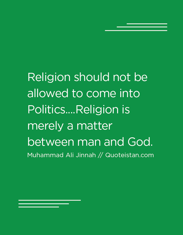 Religion should not be allowed to come into Politics....Religion is merely a matter between man and God.