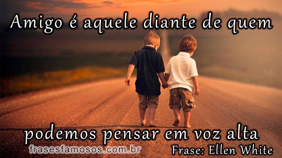 Amigo é Aquele Diante De Quem Podemos Pensar Em Voz Alta Frase