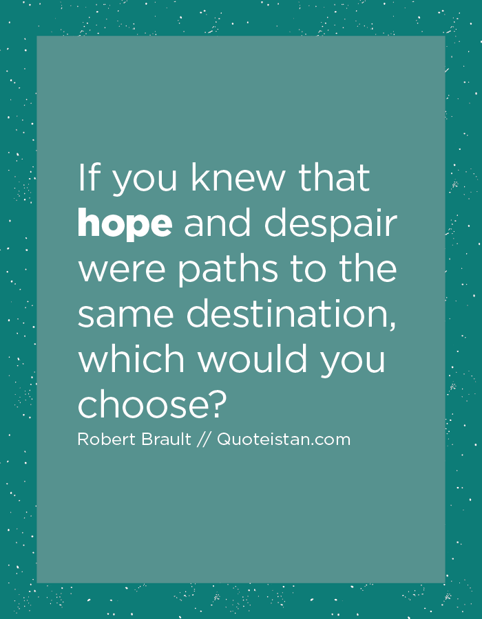 If you knew that hope and despair were paths to the same destination, which would you choose?