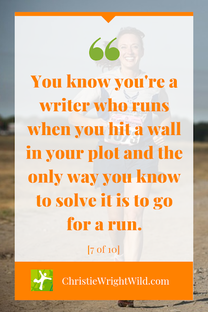 You know you're a writer who runs when you hit a wall in your plot and the only way you know to solve it is to go for a run.