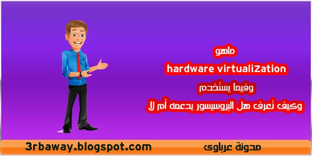 ماهو hardware virtualization وفيما يستخدم وكيف تعرف هل البروسيسور يدعمه أم لا