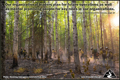 Our organizational leaders plan for future operations as well as mentor promising people for key roles in our organizations. –Leading in the Wildland Fire Service, page 23