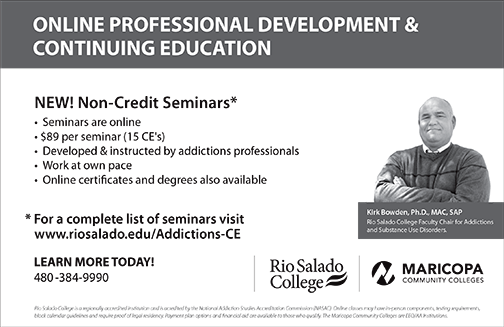 Ad for new classes.  Image of Dr.  Kirk Bowden.  Text: ONLINE PROFESSIONAL DEVELOPMENT & CONTINUING EDUCATION NEW! Non-Credit Seminars* Seminars are online $89 per seminar (15 CE's) Developed & instructed by addictions professionals Work at own pace Online certificates and degrees also available. For a complete list of seminars visit www.riosalado.edu/Addictions-CE  LEARN MORE TODAY!480-384-9990.  Images of Rio Salado and Maricopa Community Colleges logos. Text: Rio Salado College is a regionally accredited institution and is acredited by the National Addiction Studies Accreditation Commission (NASAC). Online classes may have in-person components, testing requirements, block calendar guidelines and require proof of legal residency. Payment plan options and financial aid are available to those who qualify. The Maricopa Community Colleges are EEO/AA Institutions.