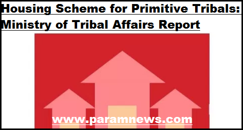 housing-scheme-for-primitive-tribals-paramnews-ministry-of-tribal-affairs