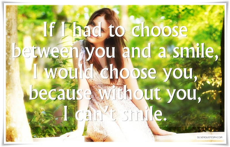 If I Had To Choose Between You And A Smile, Picture Quotes, Love Quotes, Sad Quotes, Sweet Quotes, Birthday Quotes, Friendship Quotes, Inspirational Quotes, Tagalog Quotes