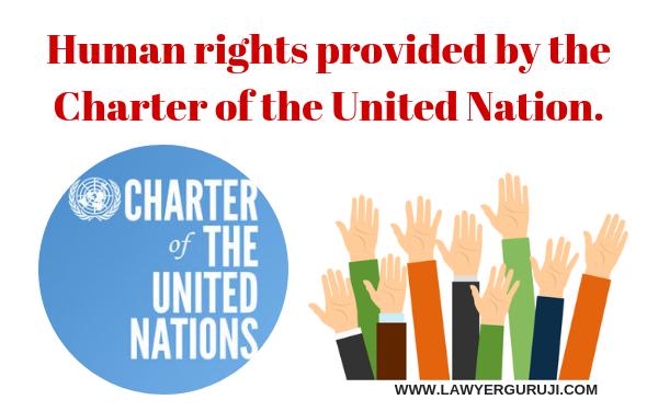 संयुक्त राष्ट्र के चार्टर द्वारा प्रदान किये गए मानवाधिकार। Human rights provided by the Charter of the United Nation.