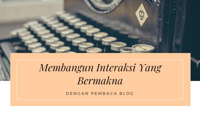 Membangun Interaksi Yang Bermakna Dengan Pembaca Blog