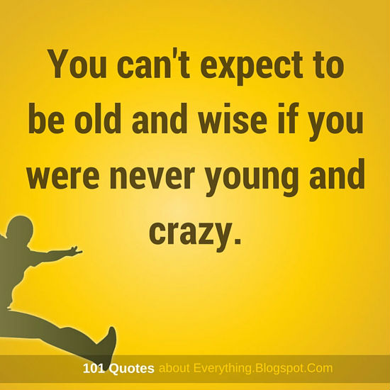You Cant Expect To Be Old And Wise If You Were Never Young And