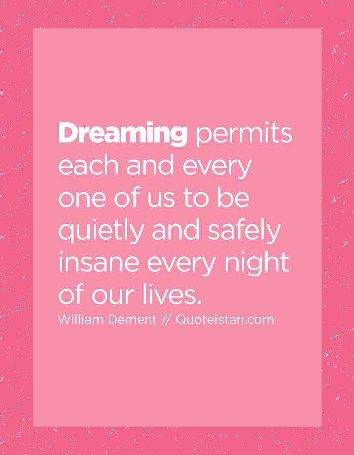 Dreaming permits each and every one of us to be quietly and safely insane every night of our lives.