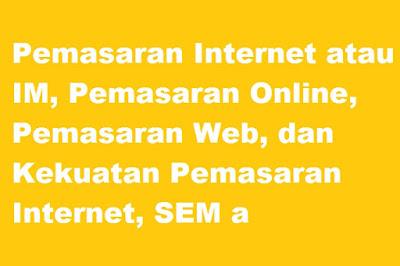 Pemasaran Internet atau IM, Pemasaran Online, Pemasaran Web, dan Kekuatan Pemasaran Internet, SEM a