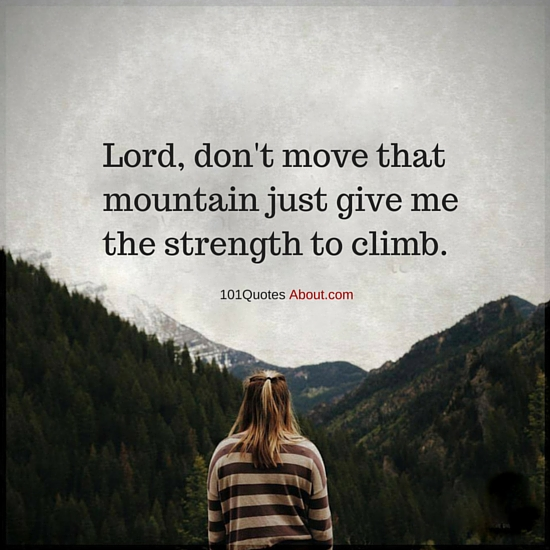 Lord Dont Move That Mountain Just Give Me The Strength To Climb