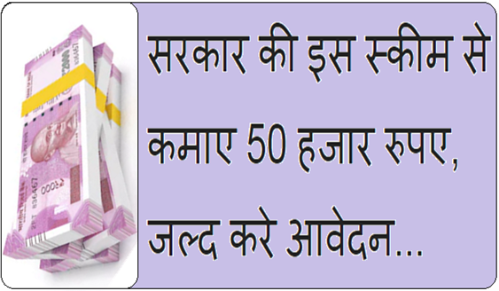 सरकार की इस स्कीम से कमाए 50 हजार रुपए, जल्द करे आवेदन