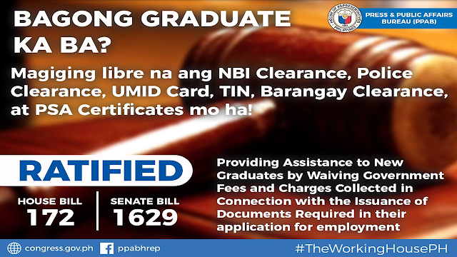 "GOOD NEWS to all new graduates! You will not worry about any fees on the documents needed for your job application like NBI Clearance, Police Clearance, UMID Card, TIN, Barangay Clearance, and PSA Certificates, the government will take care of it for you.       Ads   The House of Representatives and the Senate recently ratified a bill that will assist fresh graduates who are seeking employment.     The ratified House Bill 172 and Senate Bill 1629, once passed into law, mandates that government agencies, government-owned and controlled corporations (GOCCs) and local government units (LGUs) shall not collect fees or charges from new graduates for documentary requirements relative to their employment.       Authors of the bill include former Rep. Karlo Nograles, Rep. Koko Nograles, Congw. Linabelle Ruth R. Villarica, Estrellita Ging Suansing, Horacio ""Toto"" Suansing, Jr., Victorial Isabel Noel, Raul ""Boboy"" C. Tupas, Neil Abayon, former Rep.Emmeline Aglipay Villar, Tita Lorna Silverio, Cong. Kuya Jose Antonio R. Sy-Alvarado for Federalism, Gus Tambunting, Cong. DV Savellano, Angeline ""Helen"" Tan, Carmelo ""Jon"" Lazatin II, Gary Alejano, Lorna Silverio, Marlyn Primicias-Agabas, Randolph Ting, Raymund Democrito Mendoza, Mark O. Go (Baguio), Julieta Cortuna, Congw. Ate Rida Robes; Senators Sonny Angara, Joel Villanueva, Grace Poe, JV Ejercito, Nancy Binay, Antonio ""Sonny"" Trillanes IV, and Senator Loren Legarda."