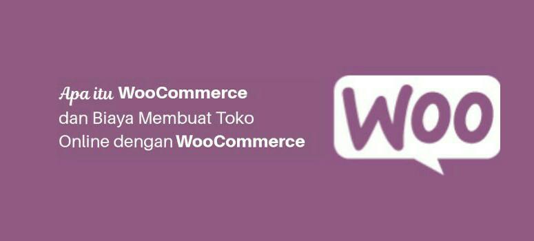 Apa itu WooCommerce dan Biaya Membuat Toko Online Dengan WooCommerce