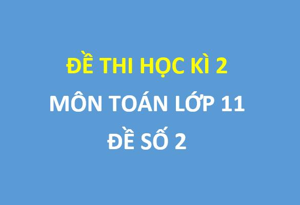 Đề số 2 - Đề thi học kì 2 môn toán lớp 11 tỉnh Bắc Giang