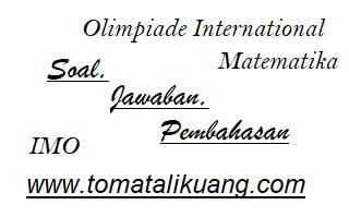 soal jawaban pembahasan imo olimpiade matematika internasional; imo problems; imo solutions; www.tomatalikuang.com