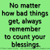 No matter how bad things get, always remember to count your blessings.
