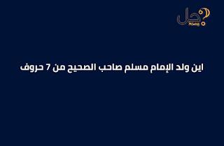 اين ولد الإمام مسلم صاحب الصحيح من 7 حروف