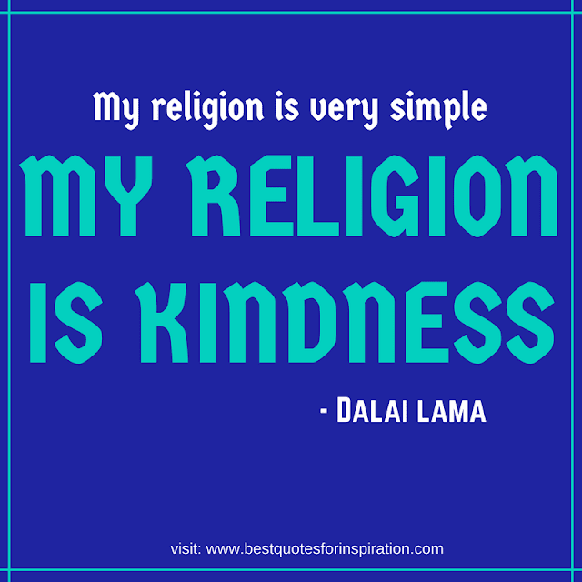 My religion is very simple, My religion is kindness.