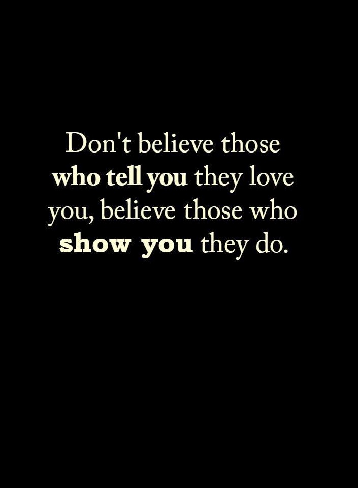 Love Quotes Dont Believe Those Who Tell You They Love You Believe