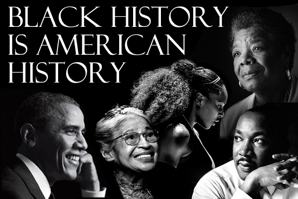 black and white image featuring President Barack Obama, Rosa Parks, Serena Williams, Rev. Martin Luther King, Jr., and Maya Angelou, with text reading: BLACK HISTORY IS AMERICAN HISTORY