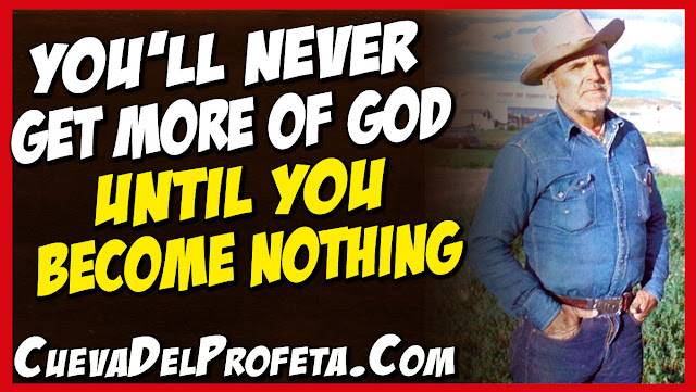 You'll never get more of God until you become nothing - William Marrion Branham Quotes