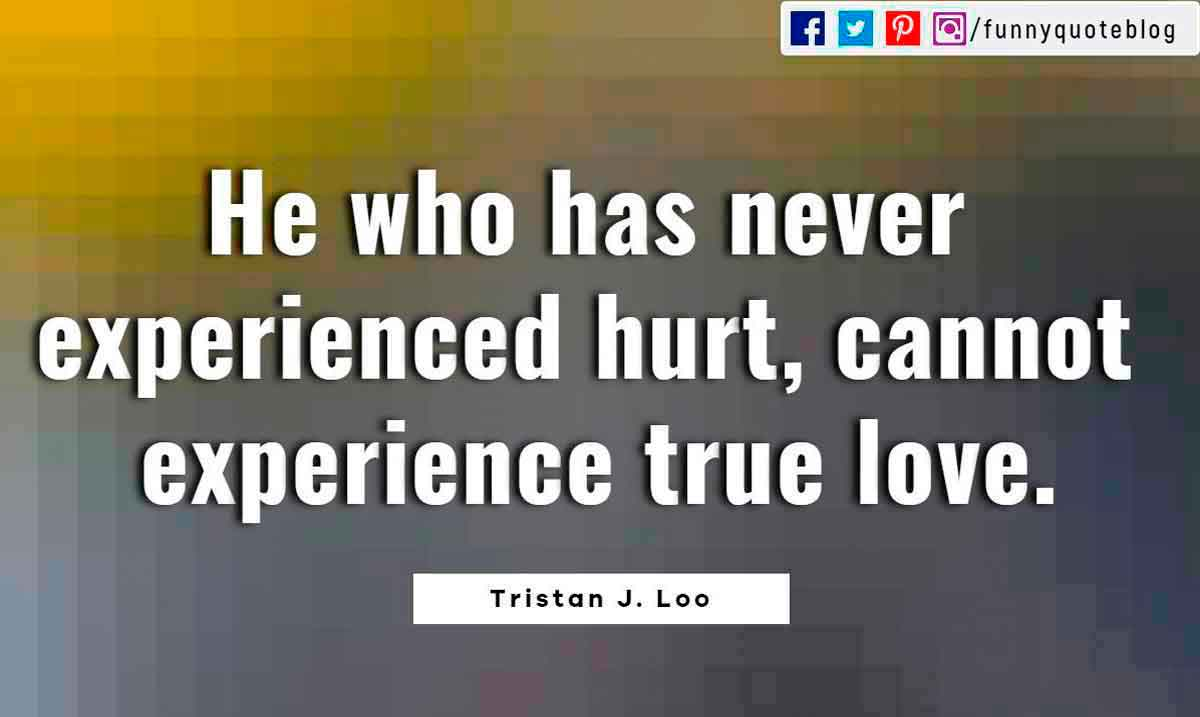 Heartbroken Quotes, He who has never experienced hurt, cannot experience true love. ― Tristan J. Loo Quote