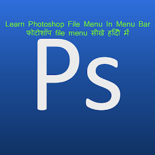 Photoshop file menu in Hindi,Photoshop file menu notes, Photoshop file menu tutorial, Photoshop me file menu ka use, file menu in adobe photoshop, Adobe Photoshop Hindi Menu Notes, एडोब फोटोशॉप मेनू नोट्स, How to use File Menu, Photoshop में File Menu, Close and Go To Bridge, save as, Save for web, revert.